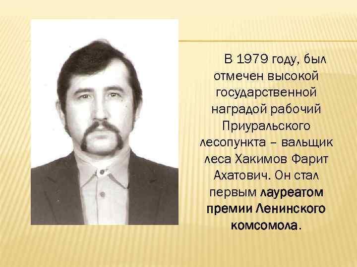В 1979 году, был отмечен высокой государственной наградой рабочий Приуральского лесопункта – вальщик леса