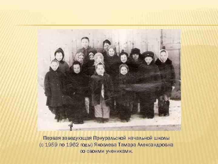 Первая заведующая Приуральской начальной школы (с 1959 по 1962 годы) Яковлева Тамара Александровна со