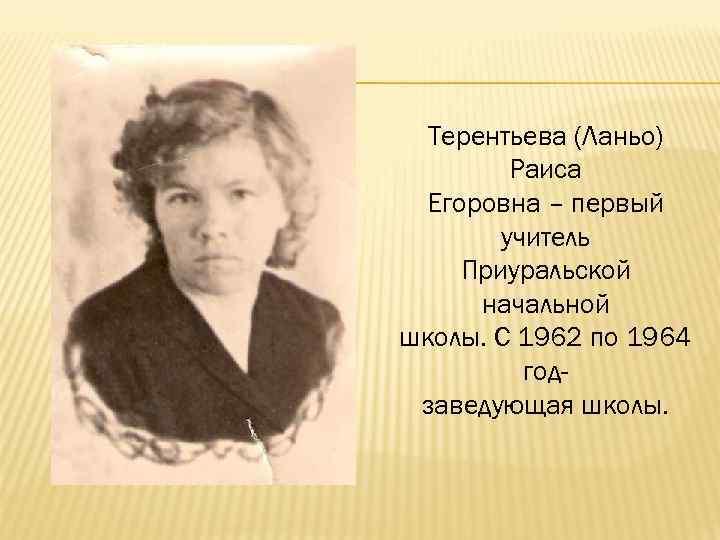 Терентьева (Ланьо) Раиса Егоровна – первый учитель Приуральской начальной школы. С 1962 по 1964