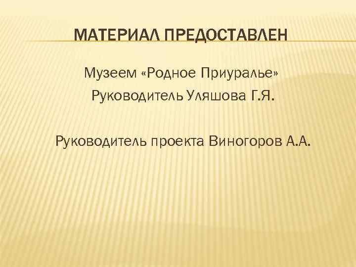 МАТЕРИАЛ ПРЕДОСТАВЛЕН Музеем «Родное Приуралье» Руководитель Уляшова Г. Я. Руководитель проекта Виногоров А. А.
