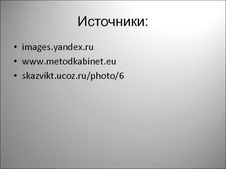 Источники: • images. yandex. ru • www. metodkabinet. eu • skazvikt. ucoz. ru/photo/6