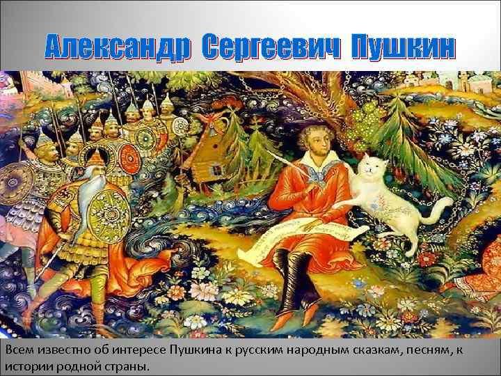 Александр Сергеевич Пушкин Всем известно об интересе Пушкина к русским народным сказкам, песням, к