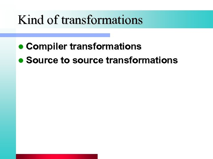 Kind of transformations l Compiler transformations l Source to source transformations