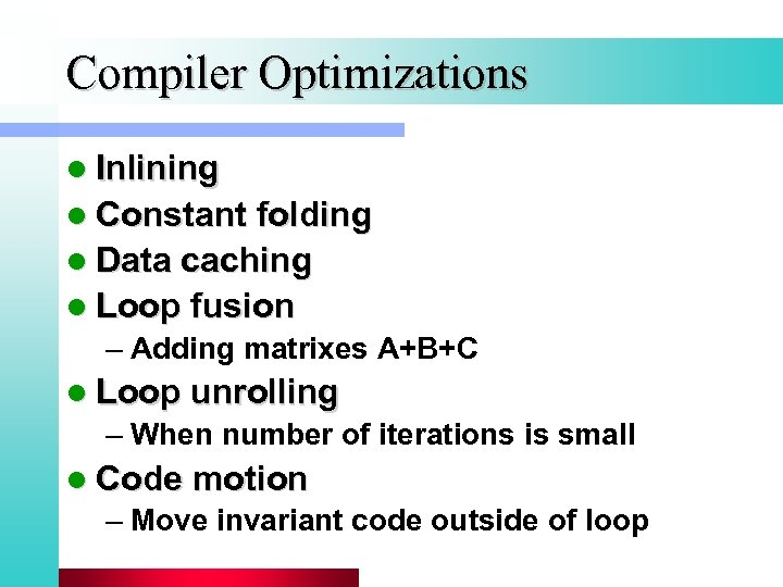 Compiler Optimizations l Inlining l Constant folding l Data caching l Loop fusion –