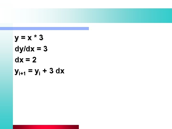 y=x*3 dy/dx = 3 dx = 2 yi+1 = yi + 3 dx