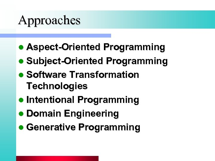 Approaches l Aspect-Oriented Programming l Subject-Oriented Programming l Software Transformation Technologies l Intentional Programming