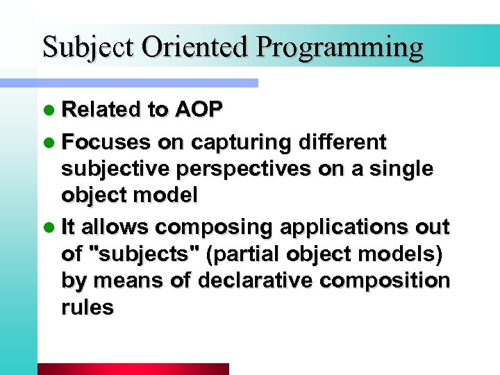 Subject Oriented Programming l Related to AOP l Focuses on capturing different subjective perspectives