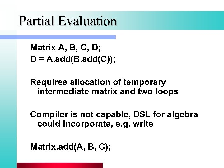 Partial Evaluation Matrix A, B, C, D; D = A. add(B. add(C)); Requires allocation