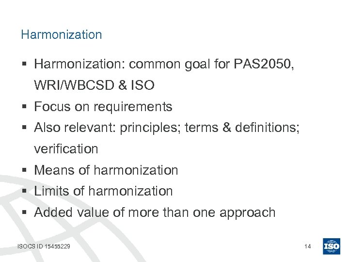Harmonization § Harmonization: common goal for PAS 2050, WRI/WBCSD & ISO § Focus on