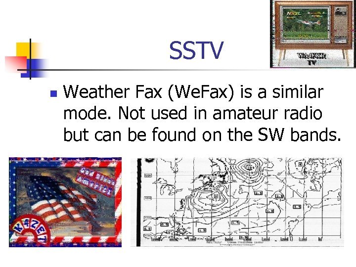 SSTV n Weather Fax (We. Fax) is a similar mode. Not used in amateur
