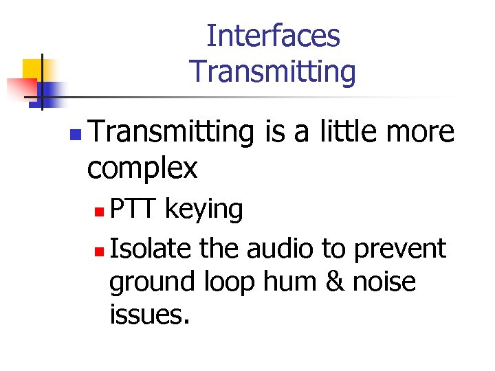 Interfaces Transmitting n Transmitting is a little more complex PTT keying n Isolate the