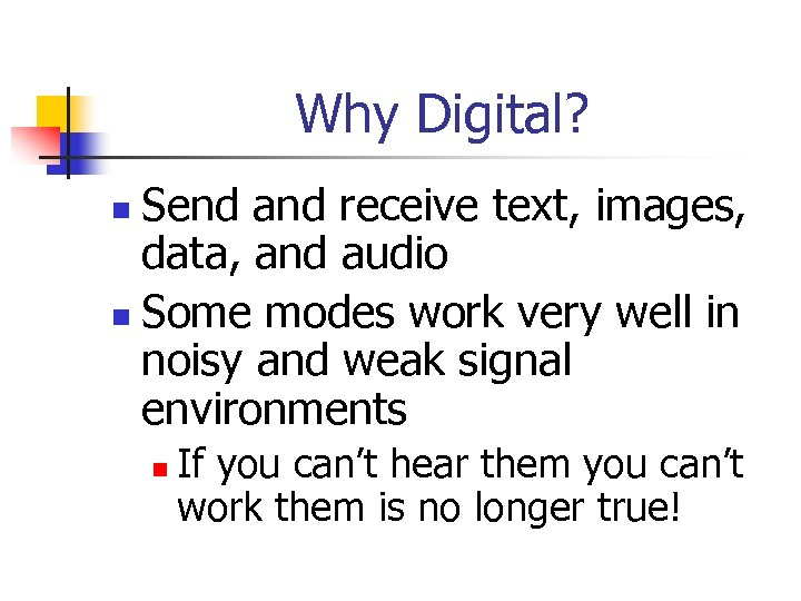 Why Digital? Send and receive text, images, data, and audio n Some modes work