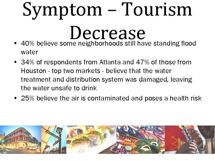 Symptom – Tourism Decrease • 40% believe some neighborhoods still have standing flood water