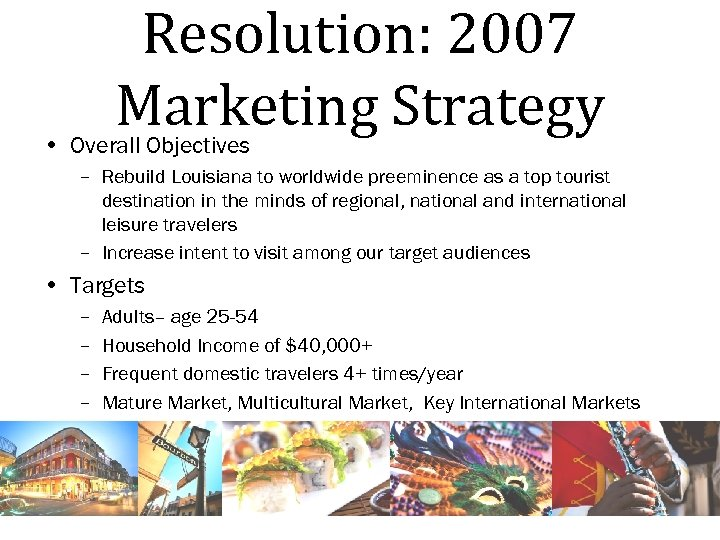 Resolution: 2007 Marketing Strategy • Overall Objectives – Rebuild Louisiana to worldwide preeminence as