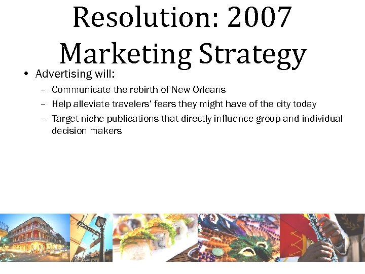 Resolution: 2007 Marketing Strategy • Advertising will: – Communicate the rebirth of New Orleans