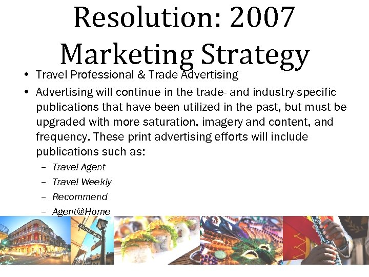 Resolution: 2007 Marketing Strategy • Travel Professional & Trade Advertising • Advertising will continue