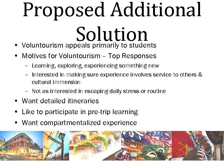 Proposed Additional Solution • Voluntourism appeals primarily to students • Motives for Voluntourism –