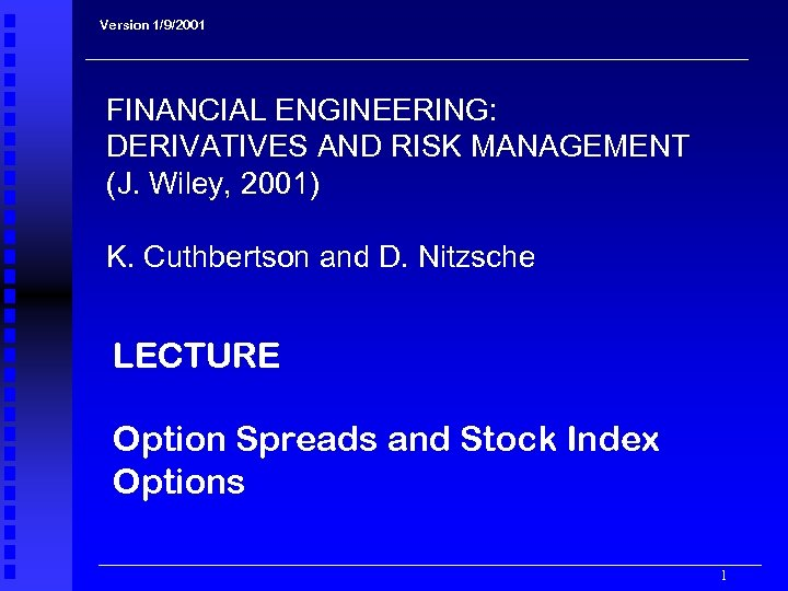 Version 1/9/2001 FINANCIAL ENGINEERING: DERIVATIVES AND RISK MANAGEMENT (J. Wiley, 2001) K. Cuthbertson and