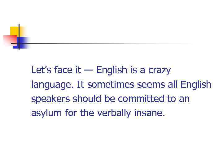 Let's face it — English is a crazy language. It sometimes seems all