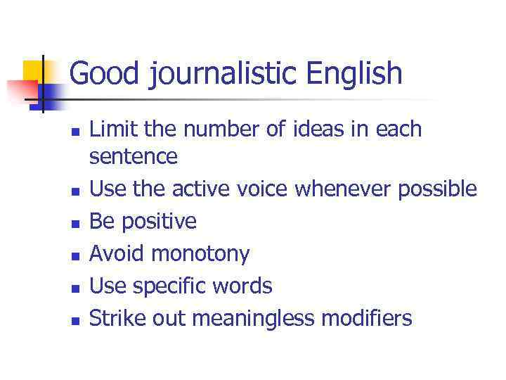 Good journalistic English n n n Limit the number of ideas in each sentence