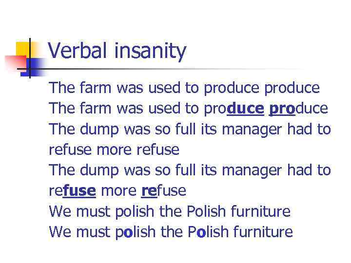 Verbal insanity The farm was used to produce The dump was so full its