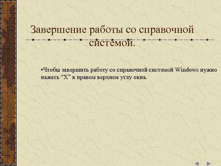 Завершение работы со справочной системой. • Чтобы завершить работу со справочной системой Windows нужно