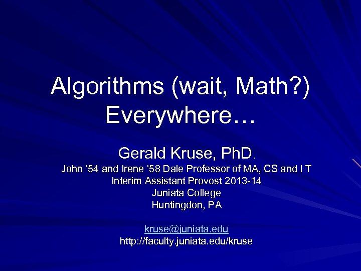 Algorithms (wait, Math? ) Everywhere… Gerald Kruse, Ph. D. John ' 54 and Irene