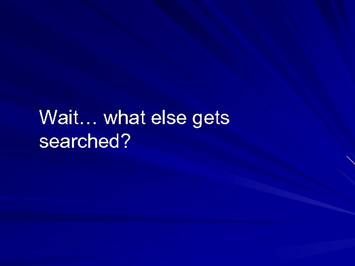 Wait… what else gets searched?
