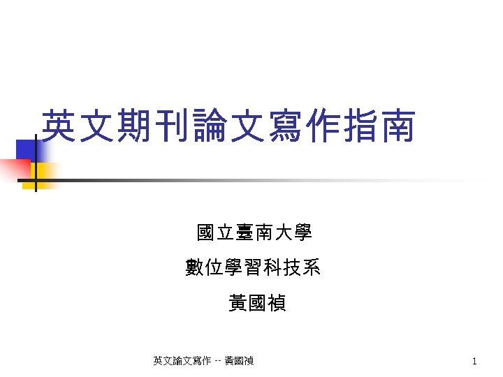 英文期刊論文寫作指南 國立臺南大學 數位學習科技系 黃國禎 英文論文寫作 -- 黃國禎 1