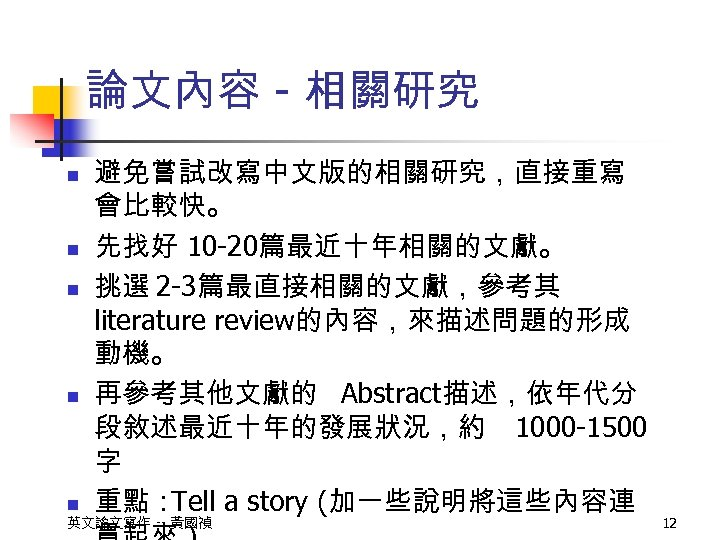論文內容 - 相關研究 n n n 避免嘗試改寫中文版的相關研究,直接重寫 會比較快。 先找好 10 -20篇最近十年相關的文獻。 挑選 2 -3篇最直接相關的文獻,參考其