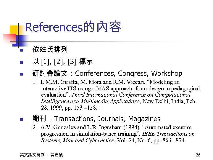 References的內容 n 依姓氏排列 n 以 [1], [2], [3] 標示 n 研討會論文:Conferences, Congress, Workshop [1]