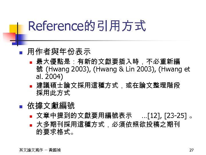 Reference的引用方式 n 用作者與年份表示 n n n 最大優點是:有新的文獻要插入時,不必重新編 號 (Hwang 2003), (Hwang & Lin 2003),