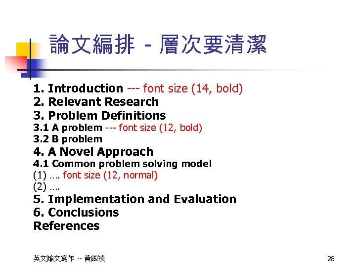論文編排 - 層次要清潔 1. Introduction --- font size (14, bold) 2. Relevant Research 3.