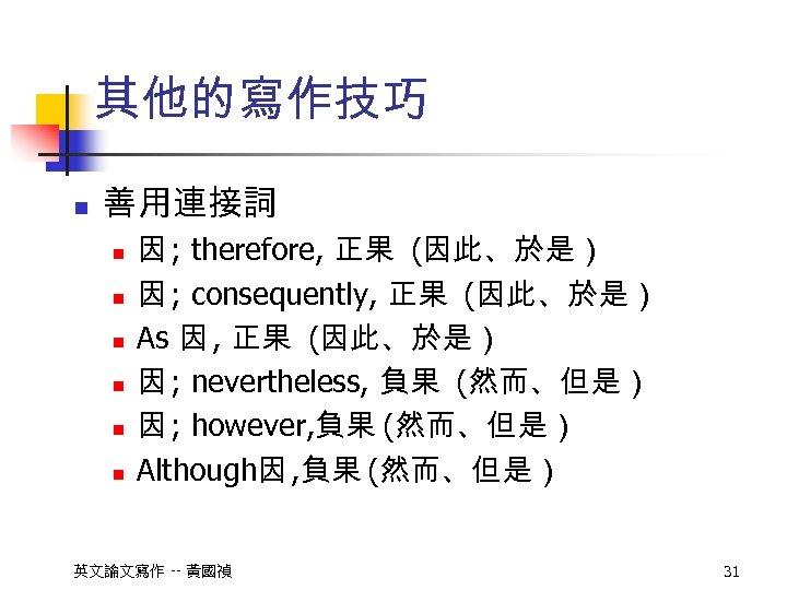 其他的寫作技巧 n 善用連接詞 n n n 因 ; therefore, 正果 (因此、於是) 因 ; consequently,