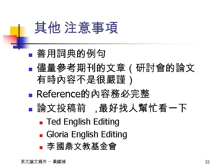其他 注意事項 n n 善用詞典的例句 儘量參考期刊的文章(研討會的論文 有時內容不是很嚴謹) Reference的內容務必完整 論文投稿前 , 最好找人幫忙看一下 n n n