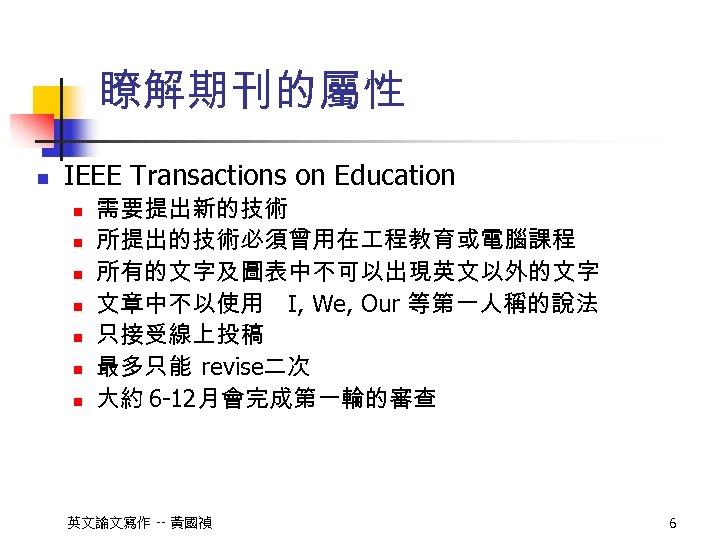 瞭解期刊的屬性 n IEEE Transactions on Education n n n 需要提出新的技術 所提出的技術必須曾用在 程教育或電腦課程 所有的文字及圖表中不可以出現英文以外的文字 文章中不以使用