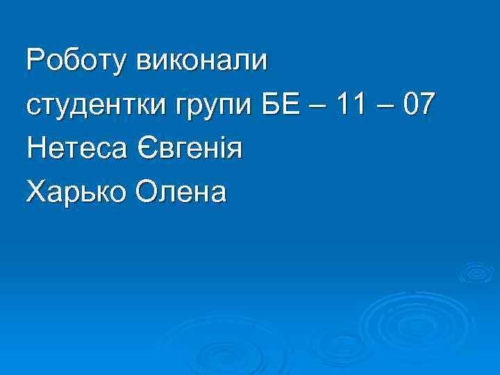 Роботу виконали студентки групи БЕ – 11 – 07 Нетеса Євгенія Харько Олена