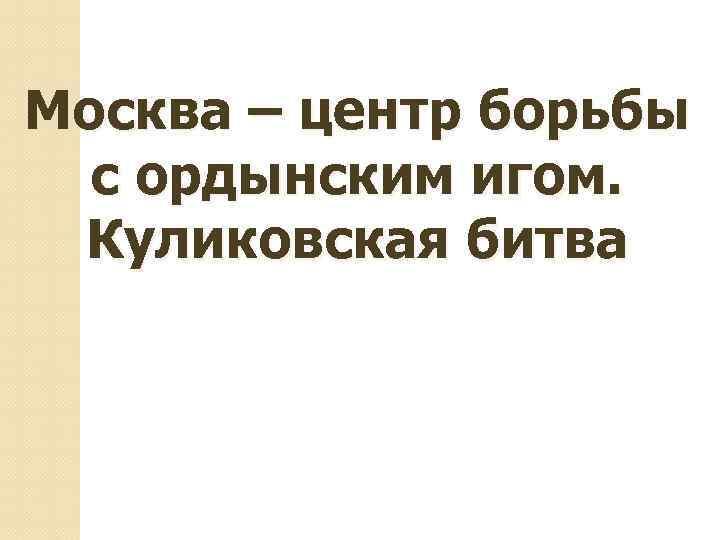 Москва – центр борьбы с ордынским игом. Куликовская битва