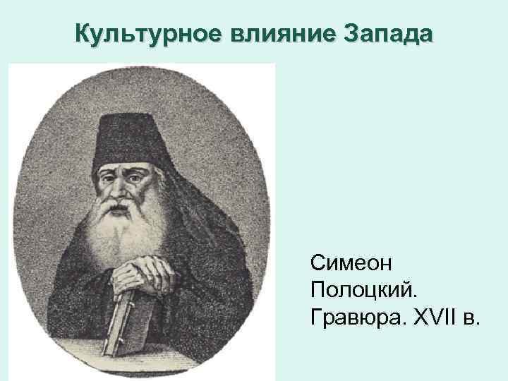 Культурное влияние Запада Симеон Полоцкий. Гравюра. XVII в.