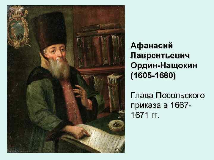 Афанасий Лаврентьевич Ордин-Нащокин (1605 -1680) Глава Посольского приказа в 16671671 гг.