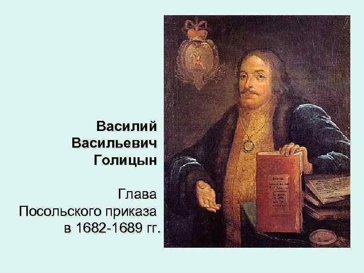 Василий Васильевич Голицын Глава Посольского приказа в 1682 -1689 гг.