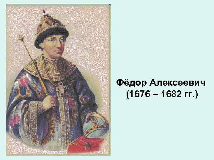 Фёдор Алексеевич (1676 – 1682 гг. )