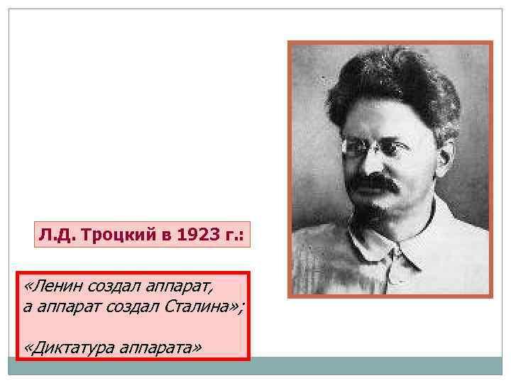 Л. Д. Троцкий в 1923 г. : «Ленин создал аппарат, а аппарат создал Сталина»