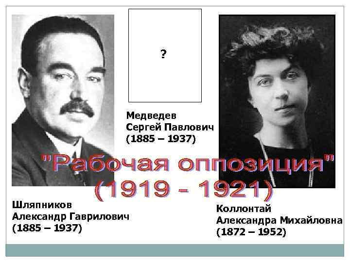 ? Медведев Сергей Павлович (1885 – 1937) Шляпников Александр Гаврилович (1885 – 1937) Коллонтай