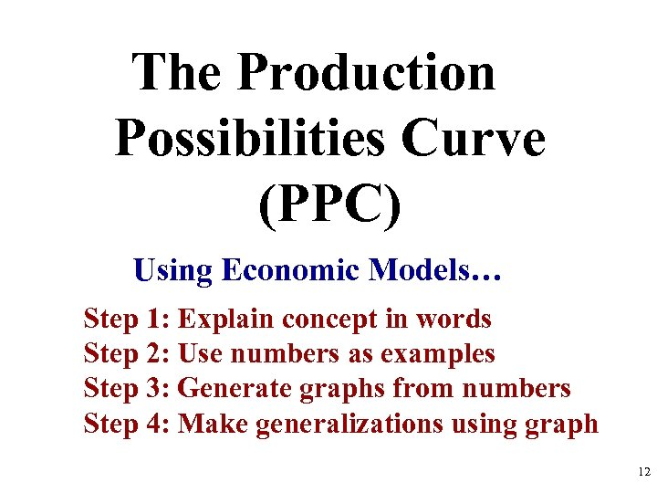 The Production Possibilities Curve (PPC) Using Economic Models… Step 1: Explain concept in words