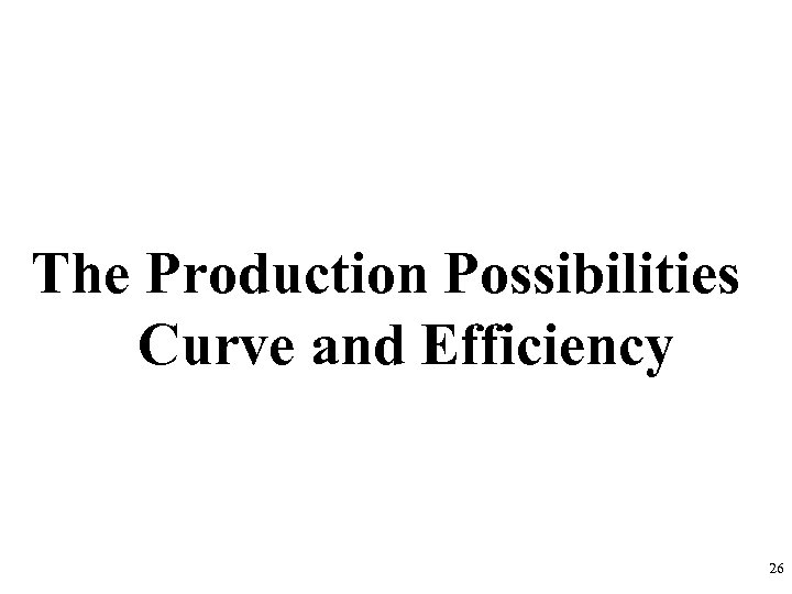 The Production Possibilities Curve and Efficiency 26