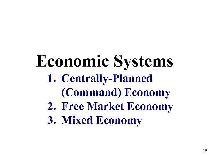 Economic Systems 1. Centrally-Planned (Command) Economy 2. Free Market Economy 3. Mixed Economy 40