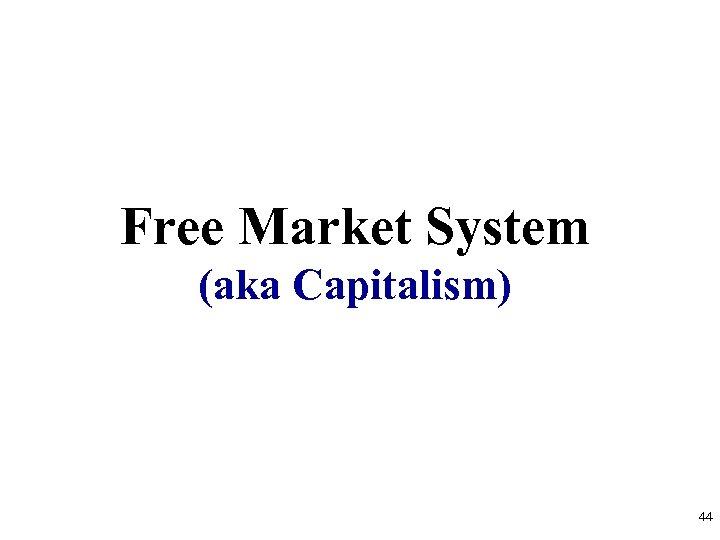 Free Market System (aka Capitalism) 44