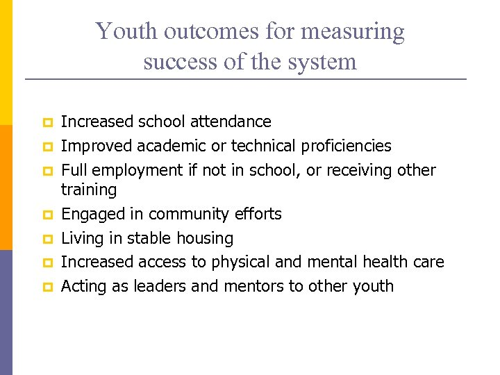 Youth outcomes for measuring success of the system p p p p Increased school