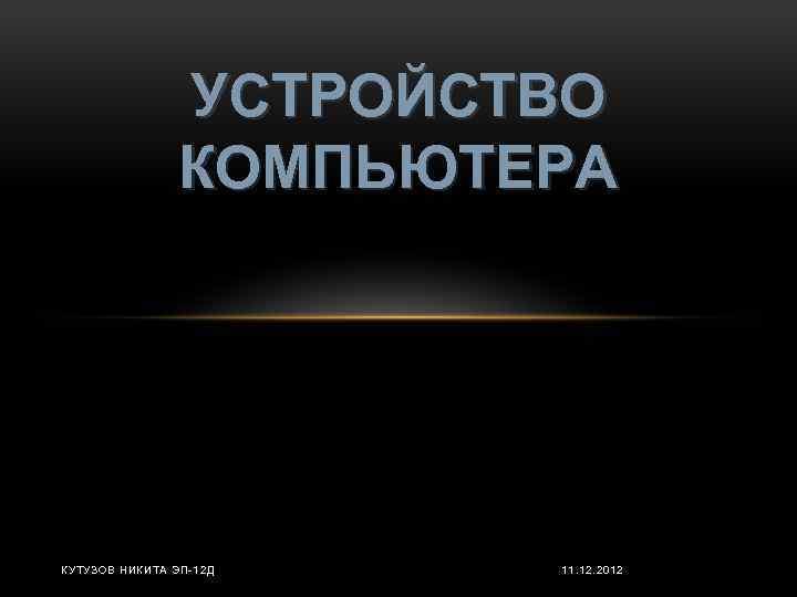 УСТРОЙСТВО КОМПЬЮТЕРА КУТУЗОВ НИКИТА ЭП-12 Д 11. 12. 2012